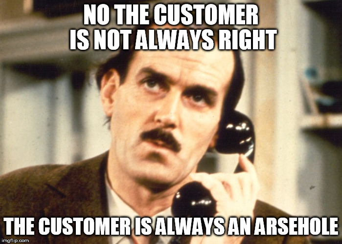 Fawlty Philosophy | NO THE CUSTOMER IS NOT ALWAYS RIGHT THE CUSTOMER IS ALWAYS AN ARSEHOLE | image tagged in customer service,customers,annoying,want to kill | made w/ Imgflip meme maker