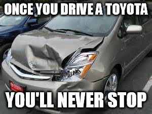ONCE YOU DRIVE A TOYOTA YOU'LL NEVER STOP | made w/ Imgflip meme maker