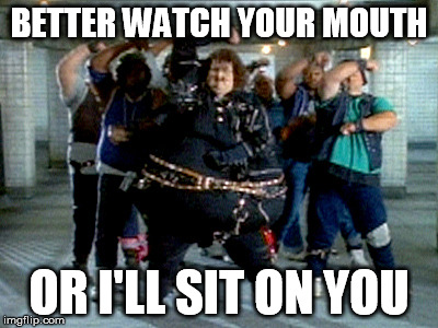 BETTER WATCH YOUR MOUTH OR I'LL SIT ON YOU | made w/ Imgflip meme maker