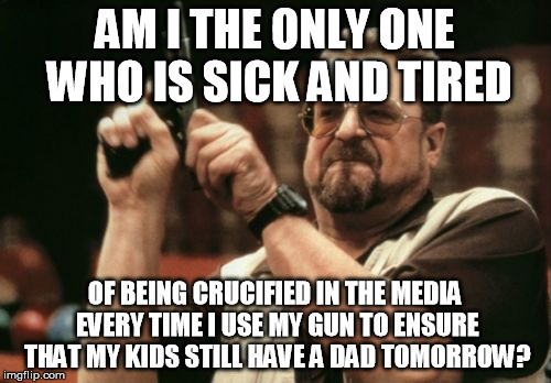 Am I The Only One Around Here Meme | AM I THE ONLY ONE WHO IS SICK AND TIRED OF BEING CRUCIFIED IN THE MEDIA EVERY TIME I USE MY GUN TO ENSURE THAT MY KIDS STILL HAVE A DAD TOMO | image tagged in memes,am i the only one around here | made w/ Imgflip meme maker