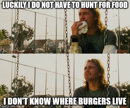 First World Stoner Problems | LUCKILY I DO NOT HAVE TO HUNT FOR FOOD I DON'T KNOW WHERE BURGERS LIVE | image tagged in memes,first world stoner problems | made w/ Imgflip meme maker