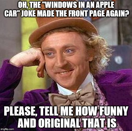 "Creepy Condescending Wonka Meme | OH, THE ""WINDOWS IN AN APPLE CAR"" JOKE MADE THE FRONT PAGE AGAIN? PLEASE, TELL ME HOW FUNNY AND ORIGINAL THAT IS 