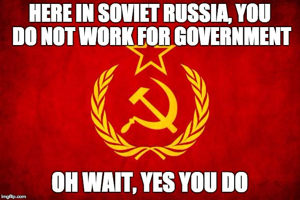 In Soviet Russia | HERE IN SOVIET RUSSIA, YOU DO NOT WORK FOR GOVERNMENT OH WAIT, YES YOU DO | image tagged in in soviet russia | made w/ Imgflip meme maker