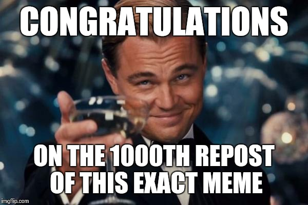 Leonardo Dicaprio Cheers Meme | CONGRATULATIONS ON THE 1000TH REPOST OF THIS EXACT MEME | image tagged in memes,leonardo dicaprio cheers | made w/ Imgflip meme maker