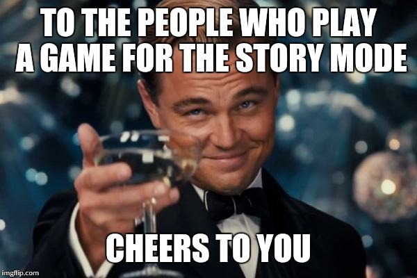 Leonardo Dicaprio Cheers Meme | TO THE PEOPLE WHO PLAY A GAME FOR THE STORY MODE CHEERS TO YOU | image tagged in memes,leonardo dicaprio cheers | made w/ Imgflip meme maker