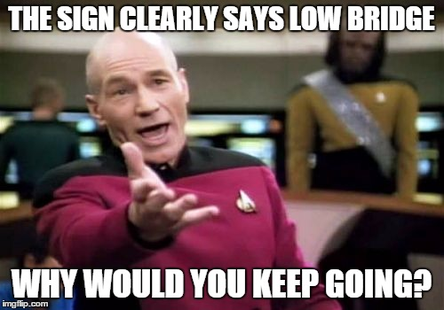 Picard Wtf Meme | THE SIGN CLEARLY SAYS LOW BRIDGE WHY WOULD YOU KEEP GOING? | image tagged in memes,picard wtf | made w/ Imgflip meme maker