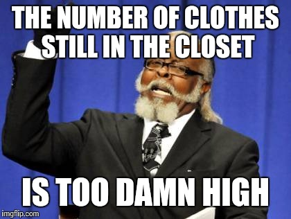 Too Damn High Meme | THE NUMBER OF CLOTHES STILL IN THE CLOSET IS TOO DAMN HIGH | image tagged in memes,too damn high | made w/ Imgflip meme maker
