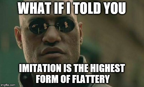 Matrix Morpheus Meme | WHAT IF I TOLD YOU IMITATION IS THE HIGHEST FORM OF FLATTERY | image tagged in memes,matrix morpheus | made w/ Imgflip meme maker