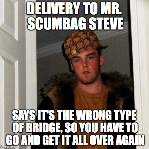 Scumbag Steve Meme | DELIVERY TO MR. SCUMBAG STEVE SAYS IT'S THE WRONG TYPE OF BRIDGE, SO YOU HAVE TO GO AND GET IT ALL OVER AGAIN | image tagged in memes,scumbag steve | made w/ Imgflip meme maker