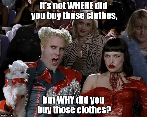 Mugatu So Hot Right Now Meme | It's not WHERE did you buy those clothes, but WHY did you buy those clothes? | image tagged in memes,mugatu so hot right now | made w/ Imgflip meme maker