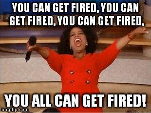 Oprah You Get A Meme | YOU CAN GET FIRED, YOU CAN GET FIRED, YOU CAN GET FIRED, YOU ALL CAN GET FIRED! | image tagged in you get an oprah | made w/ Imgflip meme maker