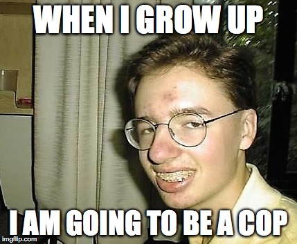 WHEN I GROW UP I AM GOING TO BE A COP | image tagged in nerd boy | made w/ Imgflip meme maker