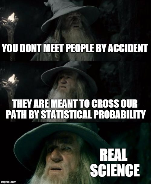 Confused Gandalf Meme | YOU DONT MEET PEOPLE BY ACCIDENT THEY ARE MEANT TO CROSS OUR PATH BY STATISTICAL PROBABILITY REAL SCIENCE | image tagged in memes,confused gandalf | made w/ Imgflip meme maker