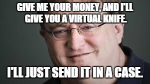 Gaben :3 | GIVE ME YOUR MONEY, AND I'LL GIVE YOU A VIRTUAL KNIFE. I'LL JUST SEND IT IN A CASE. | image tagged in gaben,meme,memes,so true memes | made w/ Imgflip meme maker