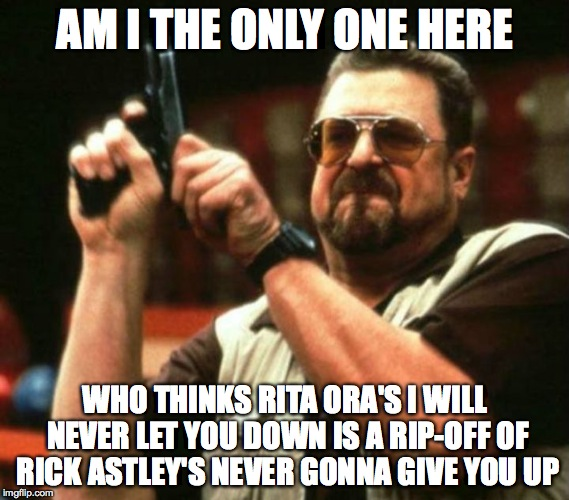 Rita Ora = Rick Astley | AM I THE ONLY ONE HERE WHO THINKS RITA ORA'S I WILL NEVER LET YOU DOWN IS A RIP-OFF OF RICK ASTLEY'S NEVER GONNA GIVE YOU UP | image tagged in rickastley | made w/ Imgflip meme maker