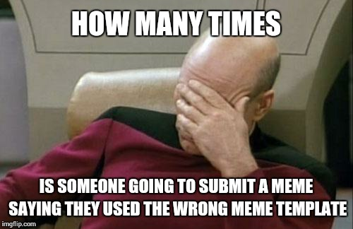 Captain Picard Facepalm Meme | HOW MANY TIMES IS SOMEONE GOING TO SUBMIT A MEME SAYING THEY USED THE WRONG MEME TEMPLATE | image tagged in memes,captain picard facepalm | made w/ Imgflip meme maker