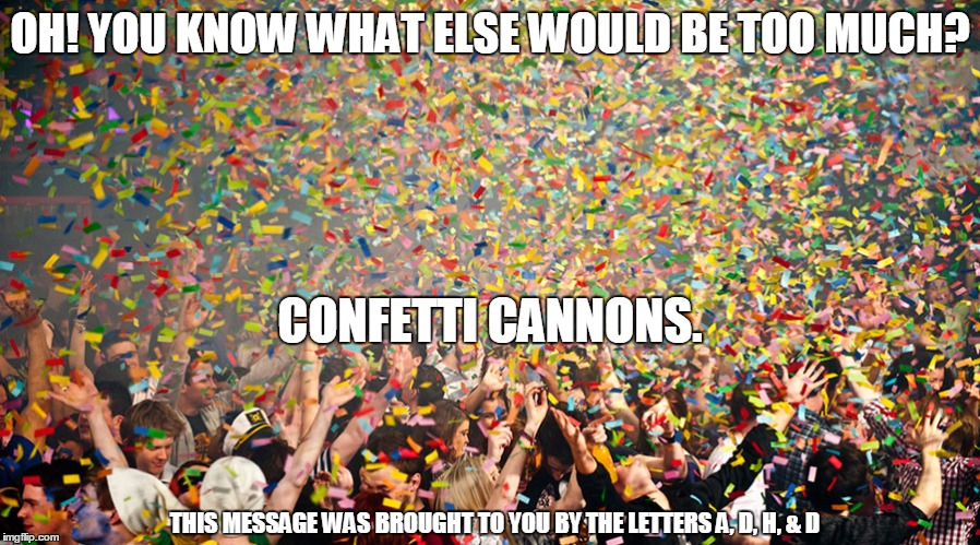 OH! YOU KNOW WHAT ELSE WOULD BE TOO MUCH? CONFETTI CANNONS. THIS MESSAGE WAS BROUGHT TO YOU BY THE LETTERS A, D, H, & D | image tagged in confetti | made w/ Imgflip meme maker