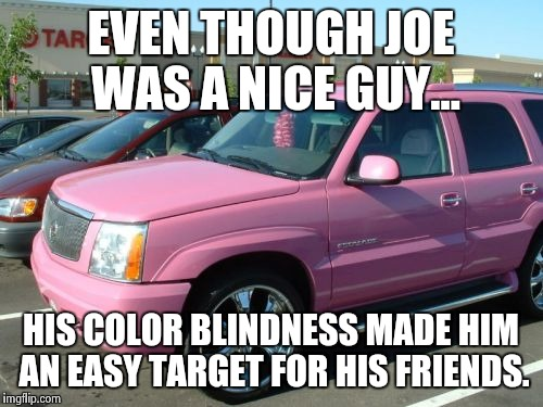 Nice friends | EVEN THOUGH JOE WAS A NICE GUY... HIS COLOR BLINDNESS MADE HIM AN EASY TARGET FOR HIS FRIENDS. | image tagged in memes,pink escalade | made w/ Imgflip meme maker