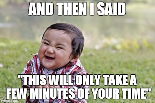 "Evil Toddler Meme | AND THEN I SAID ""THIS WILL ONLY TAKE A FEW MINUTES OF YOUR TIME"" 