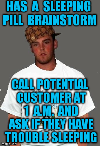 warmer season Scumbag Steve | HAS  A  SLEEPING PILL  BRAINSTORM CALL POTENTIAL CUSTOMER AT 1  A.M.  AND ASK IF THEY HAVE TROUBLE SLEEPING | image tagged in warmer season scumbag steve | made w/ Imgflip meme maker