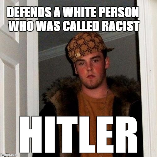 #RacistLivesMatter | DEFENDS A WHITE PERSON WHO WAS CALLED RACIST HITLER | image tagged in memes,scumbag steve,funny,heil hitler,racism | made w/ Imgflip meme maker