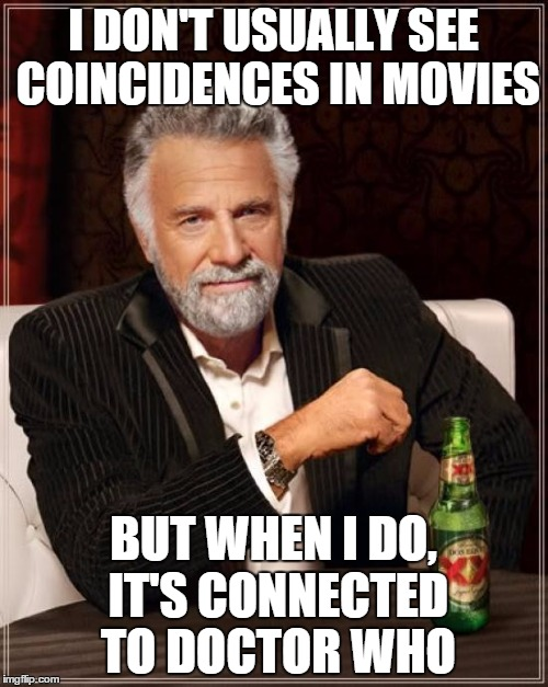 The Most Interesting Man In The World Meme | I DON'T USUALLY SEE COINCIDENCES IN MOVIES BUT WHEN I DO, IT'S CONNECTED TO DOCTOR WHO | image tagged in memes,the most interesting man in the world | made w/ Imgflip meme maker