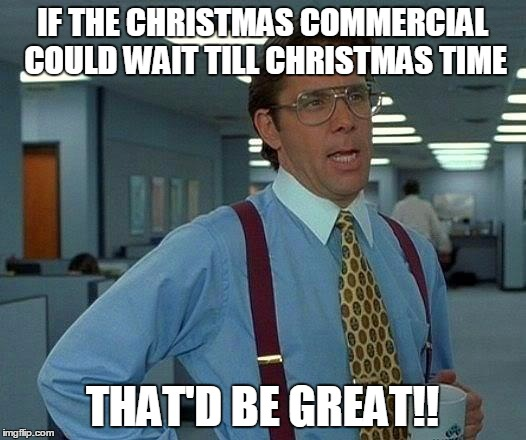 That Would Be Great | IF THE CHRISTMAS COMMERCIAL COULD WAIT TILL CHRISTMAS TIME THAT'D BE GREAT!! | image tagged in memes,that would be great,christmas,commercials,commercial,christmas commercial | made w/ Imgflip meme maker