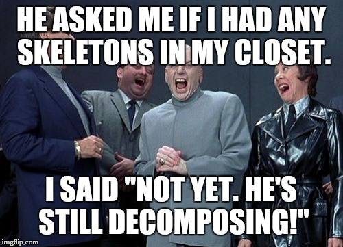 "Laughing Villains Meme | HE ASKED ME IF I HAD ANY SKELETONS IN MY CLOSET. I SAID ""NOT YET. HE'S STILL DECOMPOSING!"" 