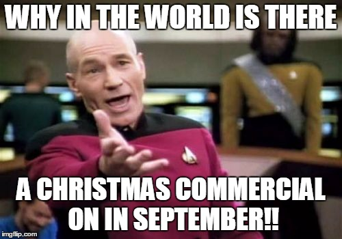 why are they showing christmas commercials now? | WHY IN THE WORLD IS THERE A CHRISTMAS COMMERCIAL ON IN SEPTEMBER!! | image tagged in memes,picard wtf,christmas,christmas commercial,commercials,commercial | made w/ Imgflip meme maker