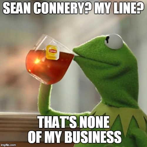 SEAN CONNERY? MY LINE? THAT'S NONE OF MY BUSINESS | image tagged in memes,but thats none of my business,kermit the frog | made w/ Imgflip meme maker