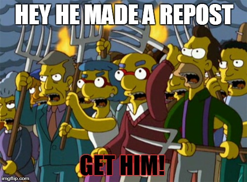 *get pitch frok and troch* | HEY HE MADE A REPOST GET HIM! | image tagged in simpsons mob,repost | made w/ Imgflip meme maker