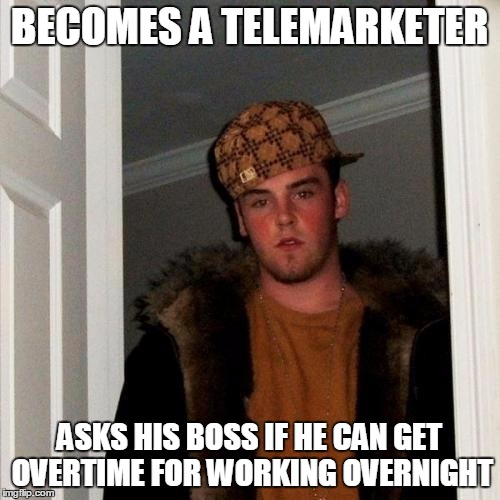 Scumbag Steve Meme | BECOMES A TELEMARKETER ASKS HIS BOSS IF HE CAN GET OVERTIME FOR WORKING OVERNIGHT | image tagged in memes,scumbag steve | made w/ Imgflip meme maker
