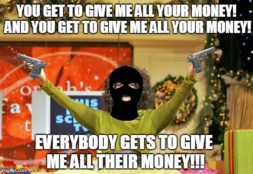 Oprah's way of robbing a bank | YOU GET TO GIVE ME ALL YOUR MONEY! AND YOU GET TO GIVE ME ALL YOUR MONEY! EVERYBODY GETS TO GIVE ME ALL THEIR MONEY!!! | image tagged in memes,you get an x and you get an x,oprah,bank robber,funny memes,meme | made w/ Imgflip meme maker