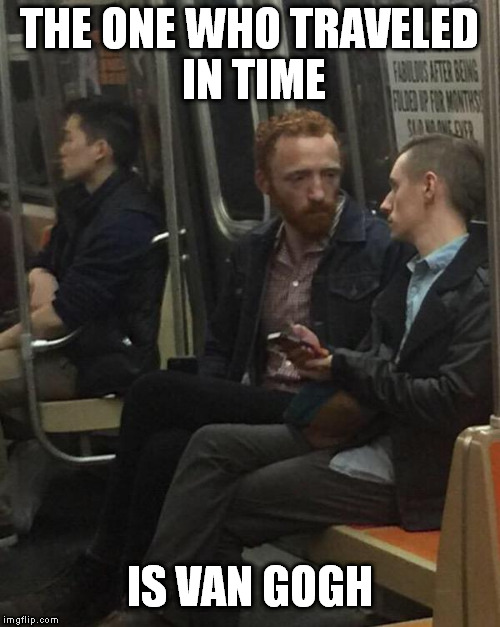 THE ONE WHO TRAVELED IN TIME IS VAN GOGH | made w/ Imgflip meme maker