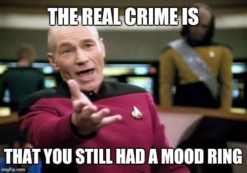 Picard Wtf Meme | THE REAL CRIME IS THAT YOU STILL HAD A MOOD RING | image tagged in memes,picard wtf | made w/ Imgflip meme maker