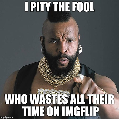 Mr T Pity The Fool | I PITY THE FOOL WHO WASTES ALL THEIR TIME ON IMGFLIP | image tagged in memes,mr t pity the fool | made w/ Imgflip meme maker