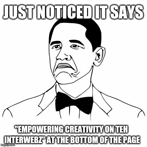 "Not Bad Obama | JUST NOTICED IT SAYS ""EMPOWERING CREATIVITY ON TEH INTERWEBZ"" AT THE BOTTOM OF THE PAGE 