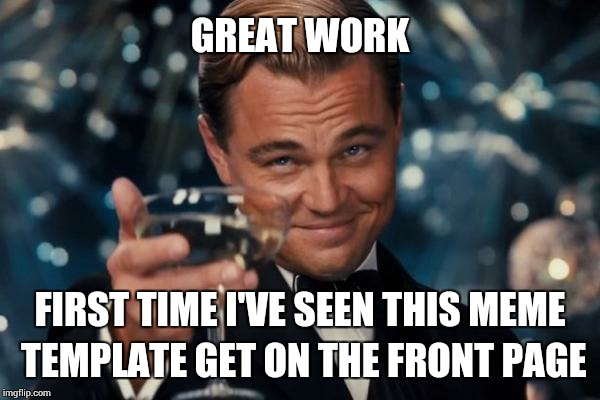 Leonardo Dicaprio Cheers Meme | GREAT WORK FIRST TIME I'VE SEEN THIS MEME TEMPLATE GET ON THE FRONT PAGE | image tagged in memes,leonardo dicaprio cheers | made w/ Imgflip meme maker