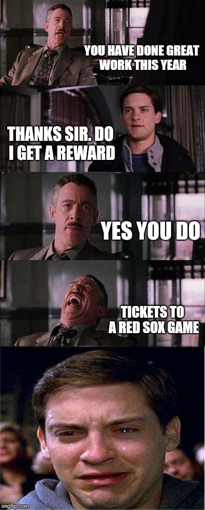 Peter Parker Cry | YOU HAVE DONE GREAT WORK THIS YEAR THANKS SIR. DO I GET A REWARD YES YOU DO TICKETS TO A RED SOX GAME | image tagged in memes,peter parker cry,baseball,red,sox | made w/ Imgflip meme maker