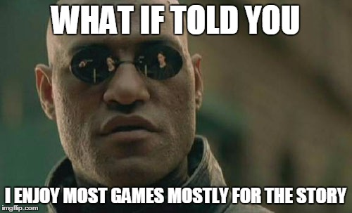 Matrix Morpheus Meme | WHAT IF TOLD YOU I ENJOY MOST GAMES MOSTLY FOR THE STORY | image tagged in memes,matrix morpheus | made w/ Imgflip meme maker