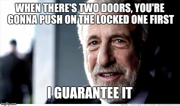 I Guarantee It Meme | WHEN THERE'S TWO DOORS, YOU'RE GONNA PUSH ON THE LOCKED ONE FIRST I GUARANTEE IT | image tagged in memes,i guarantee it | made w/ Imgflip meme maker