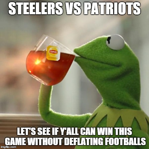 But Thats None Of My Business Meme | STEELERS VS PATRIOTS LET'S SEE IF Y'ALL CAN WIN THIS GAME WITHOUT DEFLATING FOOTBALLS | image tagged in memes,but thats none of my business,kermit the frog | made w/ Imgflip meme maker