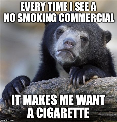 Confession Bear Meme | EVERY TIME I SEE A NO SMOKING COMMERCIAL IT MAKES ME WANT A CIGARETTE | image tagged in memes,confession bear,AdviceAnimals | made w/ Imgflip meme maker