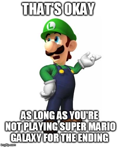 Logic Luigi | THAT'S OKAY AS LONG AS YOU'RE NOT PLAYING SUPER MARIO GALAXY FOR THE ENDING | image tagged in logic luigi | made w/ Imgflip meme maker