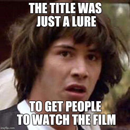 Conspiracy Keanu Meme | THE TITLE WAS JUST A LURE TO GET PEOPLE TO WATCH THE FILM | image tagged in memes,conspiracy keanu | made w/ Imgflip meme maker