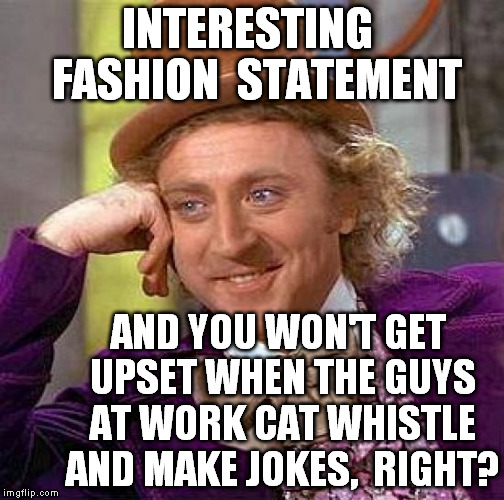 Creepy Condescending Wonka Meme | INTERESTING  FASHION  STATEMENT AND YOU WON'T GET UPSET WHEN THE GUYS AT WORK CAT WHISTLE AND MAKE JOKES,  RIGHT? | image tagged in memes,creepy condescending wonka | made w/ Imgflip meme maker