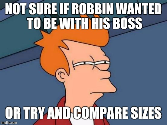 Futurama Fry Meme | NOT SURE IF ROBBIN WANTED TO BE WITH HIS BOSS OR TRY AND COMPARE SIZES | image tagged in memes,futurama fry | made w/ Imgflip meme maker