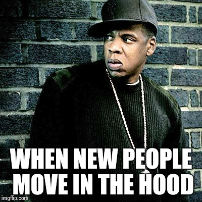 Jay Z | WHEN NEW PEOPLE MOVE IN THE HOOD | image tagged in jay z | made w/ Imgflip meme maker