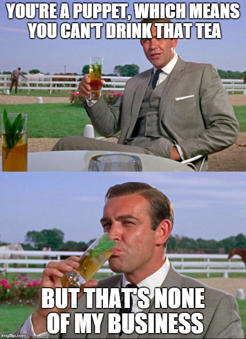 Sean Connery > Kermit | YOU'RE A PUPPET, WHICH MEANS YOU CAN'T DRINK THAT TEA BUT THAT'S NONE OF MY BUSINESS | image tagged in sean connery  kermit | made w/ Imgflip meme maker
