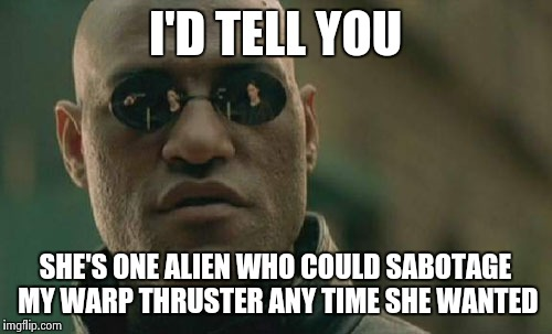 Matrix Morpheus Meme | I'D TELL YOU SHE'S ONE ALIEN WHO COULD SABOTAGE MY WARP THRUSTER ANY TIME SHE WANTED | image tagged in memes,matrix morpheus | made w/ Imgflip meme maker